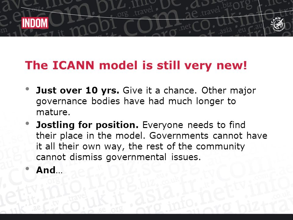 The ICANN model is still very new. Just over 10 yrs.