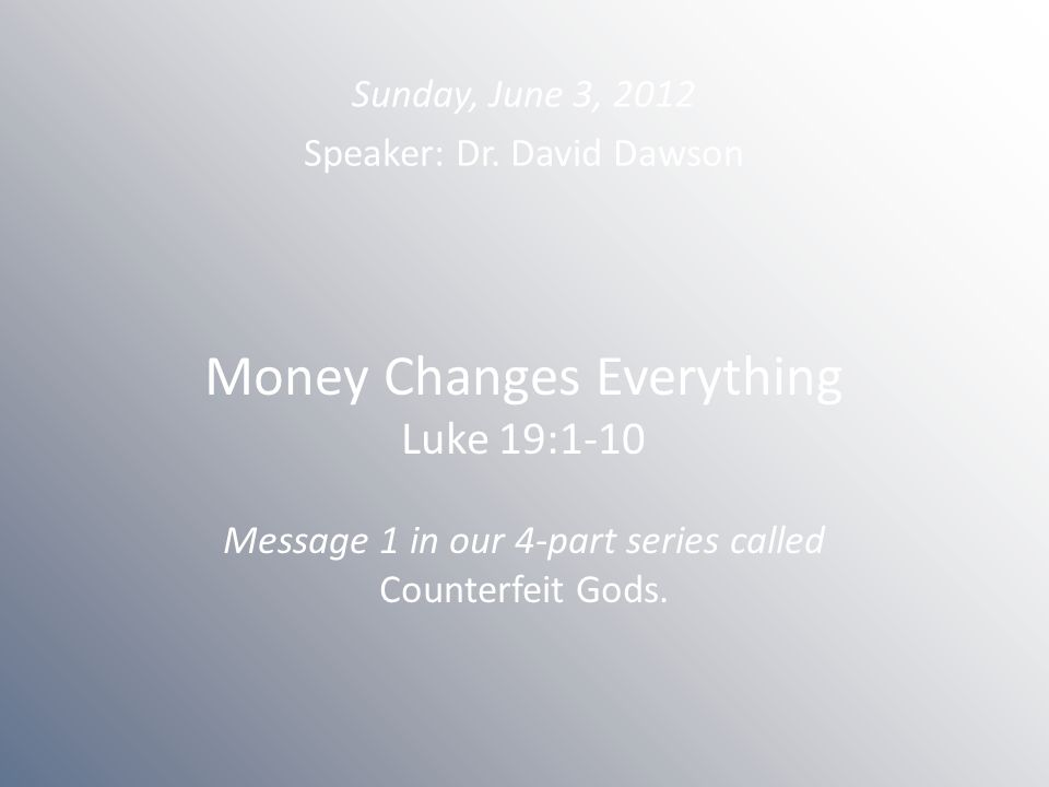 Money Changes Everything Luke 19:1-10 Message 1 in our 4-part series called Counterfeit Gods. Sunday, June 3, 2012 Speaker: Dr. David Dawson