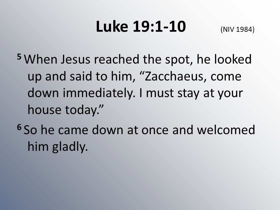 "Luke 19:1-10 (NIV 1984) 5 When Jesus reached the spot, he looked up and said to him, ""Zacchaeus, come down immediately. I must stay at your house toda"