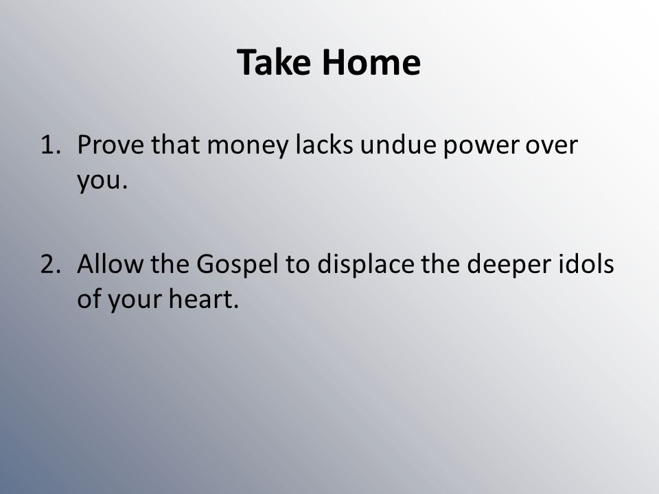 Take Home 1.Prove that money lacks undue power over you. 2.Allow the Gospel to displace the deeper idols of your heart.