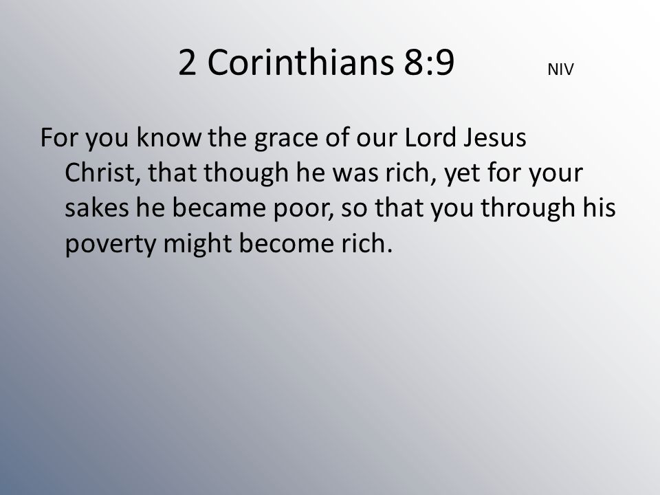 2 Corinthians 8:9 NIV For you know the grace of our Lord Jesus Christ, that though he was rich, yet for your sakes he became poor, so that you through