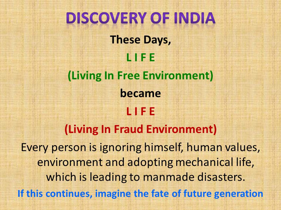 These Days, L I F E (Living In Free Environment) became L I F E (Living In Fraud Environment) Every person is ignoring himself, human values, environment and adopting mechanical life, which is leading to manmade disasters.