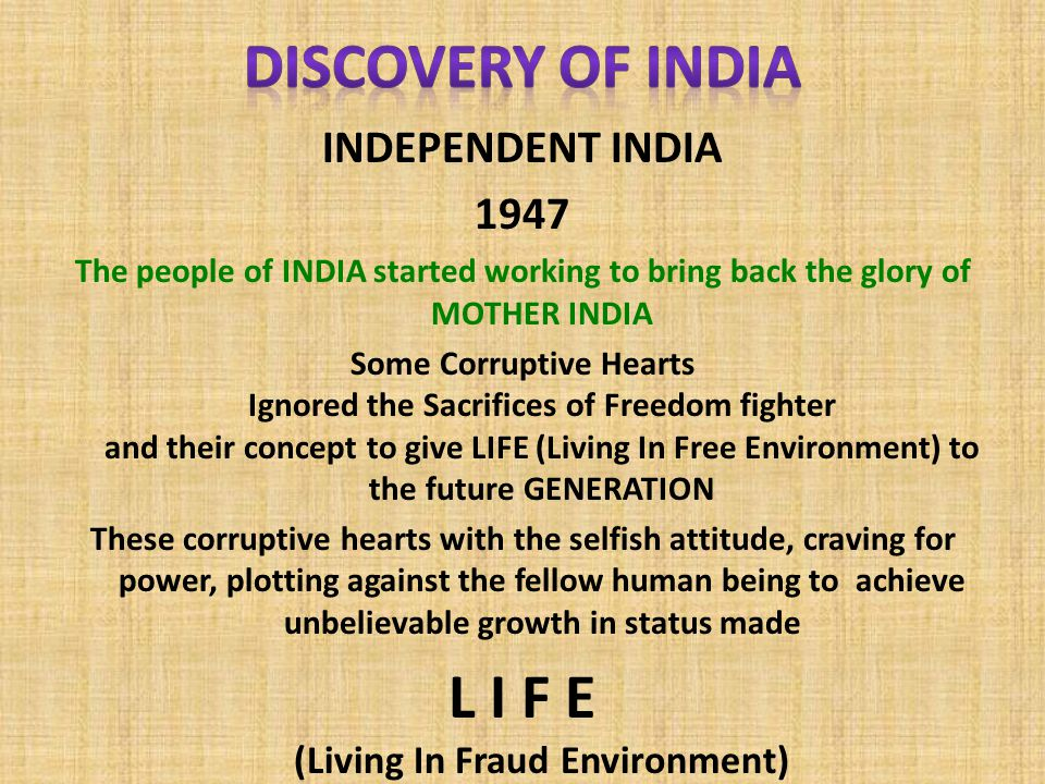 INDEPENDENT INDIA 1947 The people of INDIA started working to bring back the glory of MOTHER INDIA Some Corruptive Hearts Ignored the Sacrifices of Freedom fighter and their concept to give LIFE (Living In Free Environment) to the future GENERATION These corruptive hearts with the selfish attitude, craving for power, plotting against the fellow human being to achieve unbelievable growth in status made L I F E (Living In Fraud Environment)