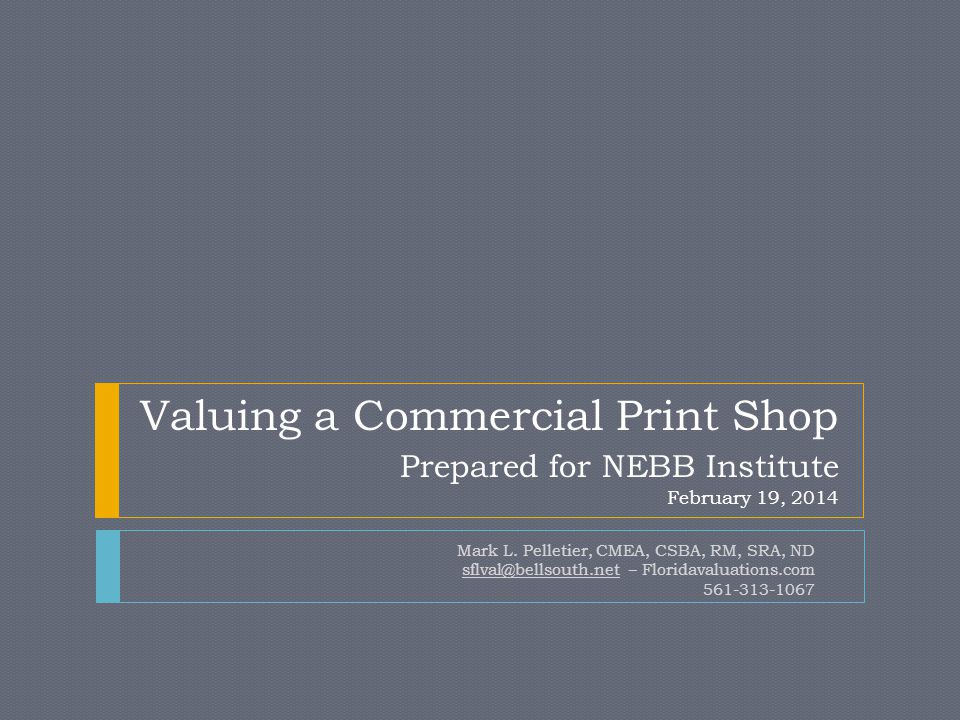 Valuing a Commercial Print Shop Prepared for NEBB Institute February 19, 2014 Mark L.