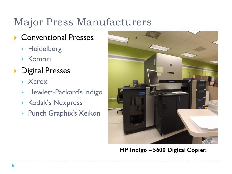 Major Press Manufacturers  Conventional Presses  Heidelberg  Komori  Digital Presses  Xerox  Hewlett-Packard's Indigo  Kodak s Nexpress  Punch Graphix's Xeikon HP Indigo – 5600 Digital Copier.