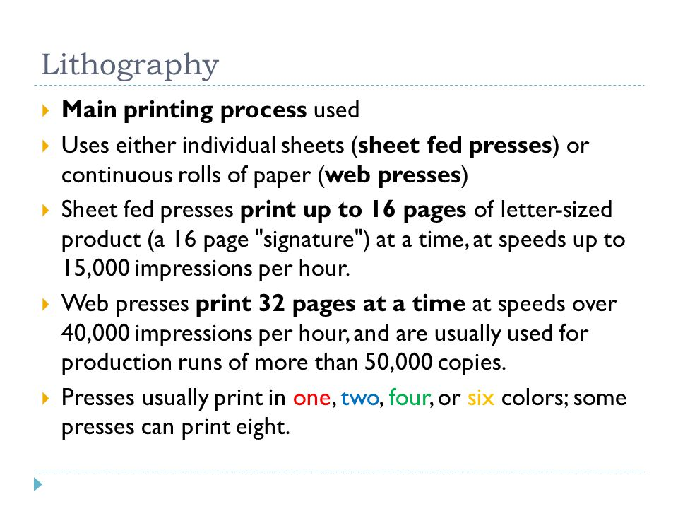 Lithography  Main printing process used  Uses either individual sheets (sheet fed presses) or continuous rolls of paper (web presses)  Sheet fed presses print up to 16 pages of letter-sized product (a 16 page signature ) at a time, at speeds up to 15,000 impressions per hour.