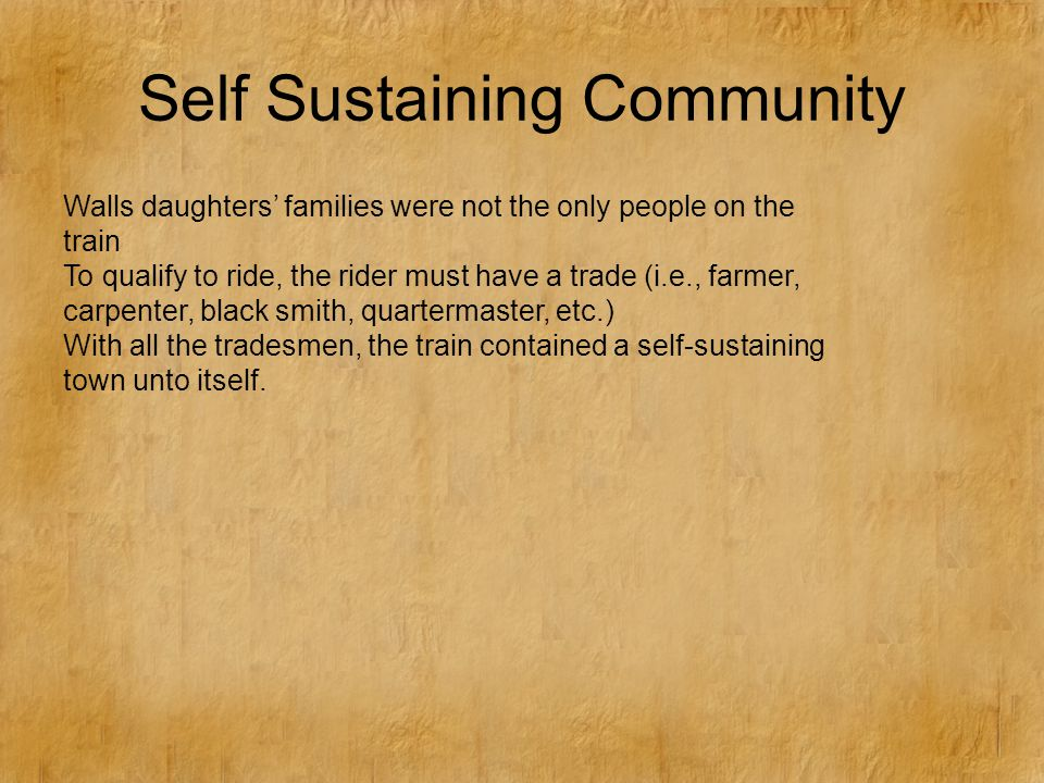 Self Sustaining Community Walls daughters' families were not the only people on the train To qualify to ride, the rider must have a trade (i.e., farmer, carpenter, black smith, quartermaster, etc.) With all the tradesmen, the train contained a self-sustaining town unto itself.