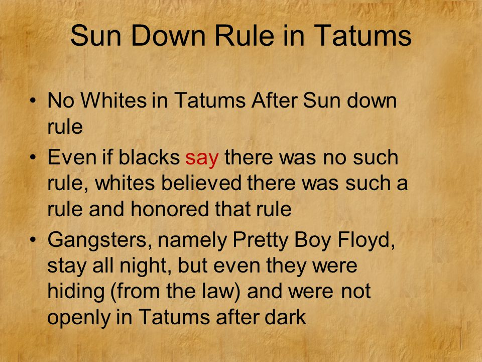 Sun Down Rule in Tatums No Whites in Tatums After Sun down rule Even if blacks say there was no such rule, whites believed there was such a rule and honored that rule Gangsters, namely Pretty Boy Floyd, stay all night, but even they were hiding (from the law) and were not openly in Tatums after dark