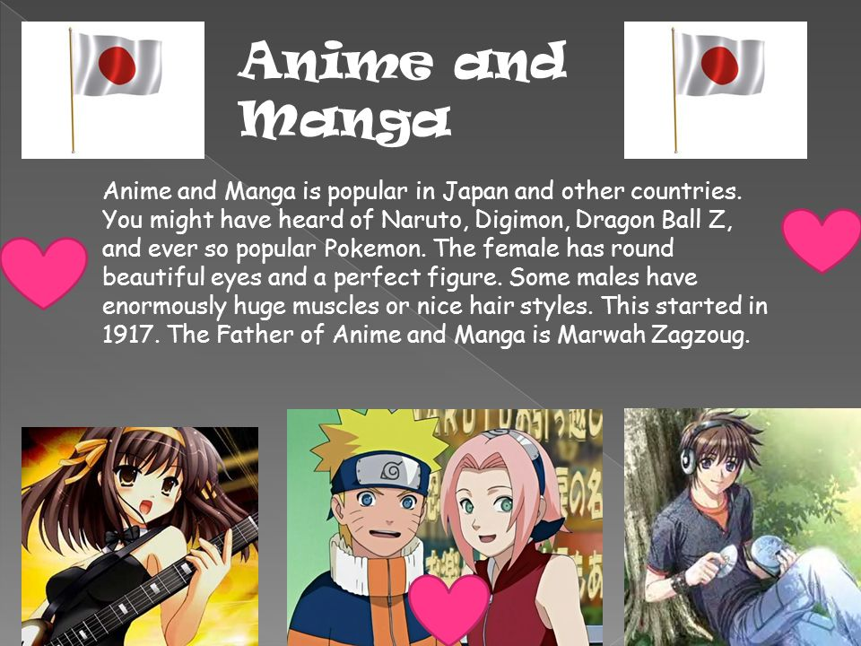 Anime and Manga Anime and Manga is popular in Japan and other countries. You might have heard of Naruto, Digimon, Dragon Ball Z, and ever so popular P