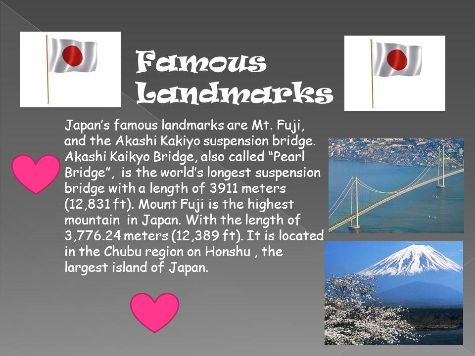 Famous Landmarks Japan's famous landmarks are Mt. Fuji, and the Akashi Kakiyo suspension bridge.