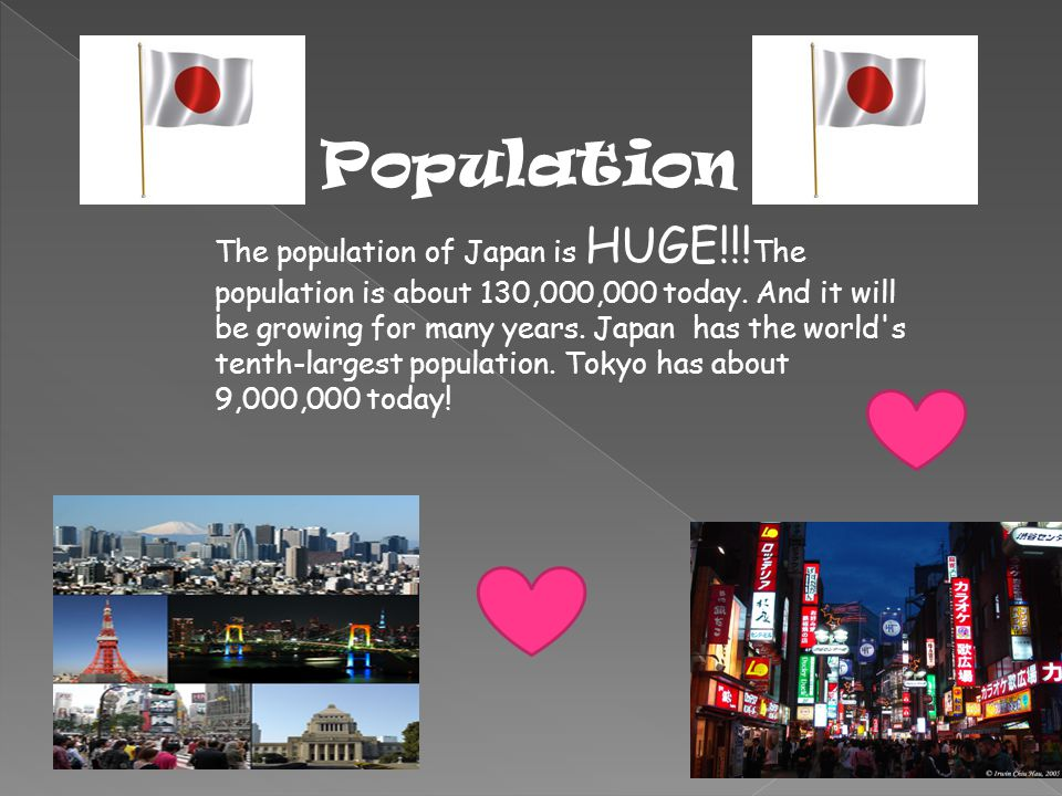 Population The population of Japan is HUGE!!. The population is about 130,000,000 today.