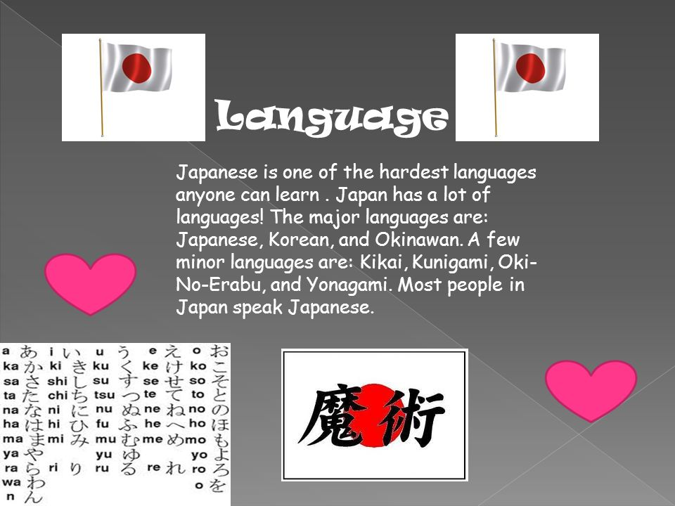 Language Japanese is one of the hardest languages anyone can learn. Japan has a lot of languages! The major languages are: Japanese, Korean, and Okina