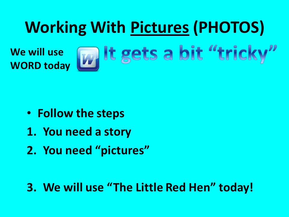 "Working With Pictures (PHOTOS) Follow the steps 1.You need a story 2.You need ""pictures"" 3.We will use ""The Little Red Hen"" today! We will use WORD to"