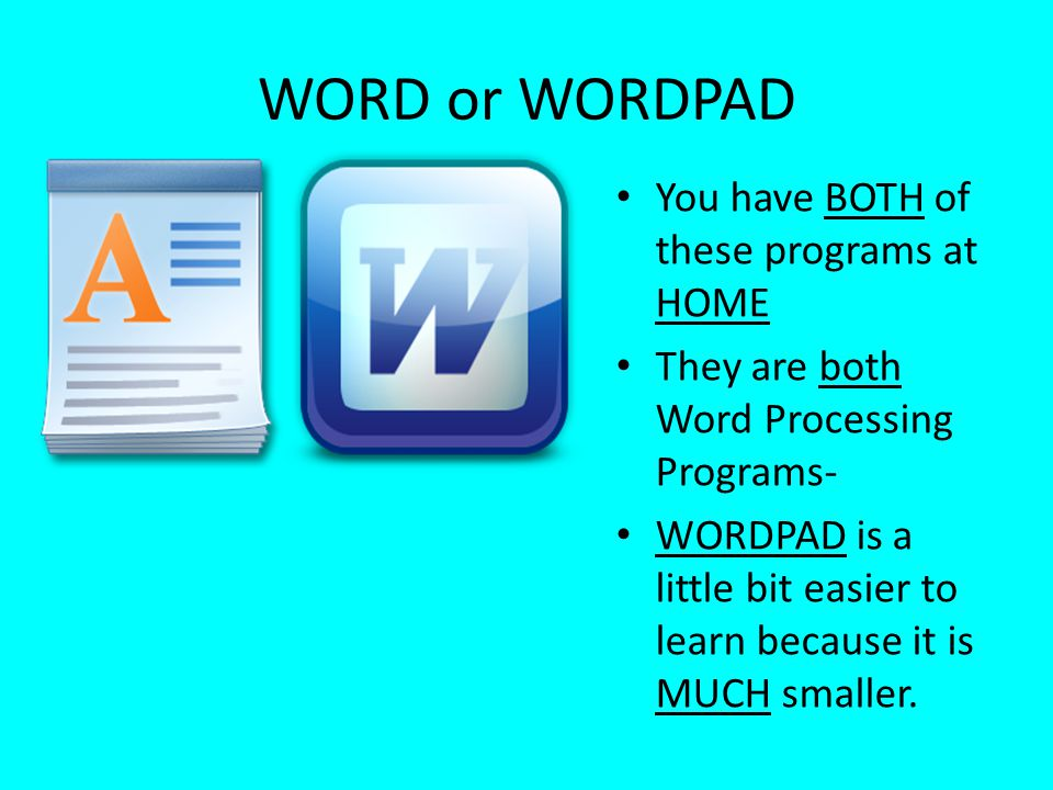 WORD or WORDPAD You have BOTH of these programs at HOME They are both Word Processing Programs- WORDPAD is a little bit easier to learn because it is
