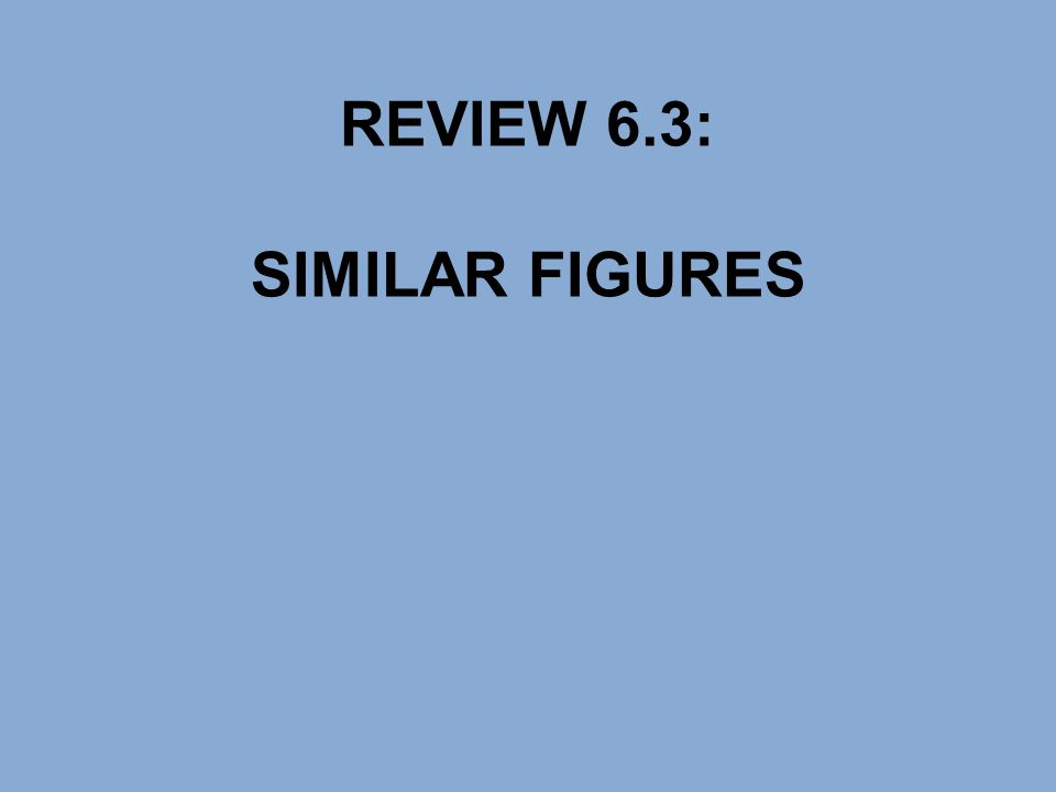 REVIEW 6.3: SIMILAR FIGURES
