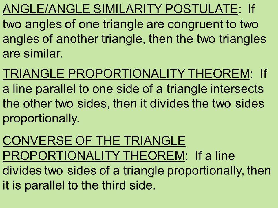 ANGLE/ANGLE SIMILARITY POSTULATE: If two angles of one triangle are congruent to two angles of another triangle, then the two triangles are similar.
