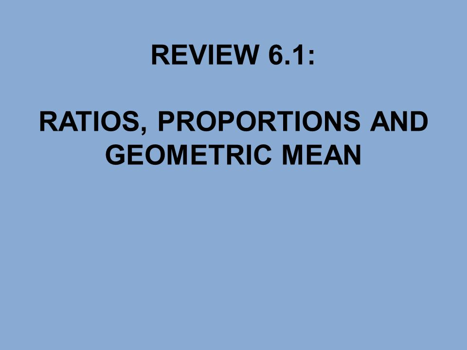 REVIEW 6.1: RATIOS, PROPORTIONS AND GEOMETRIC MEAN