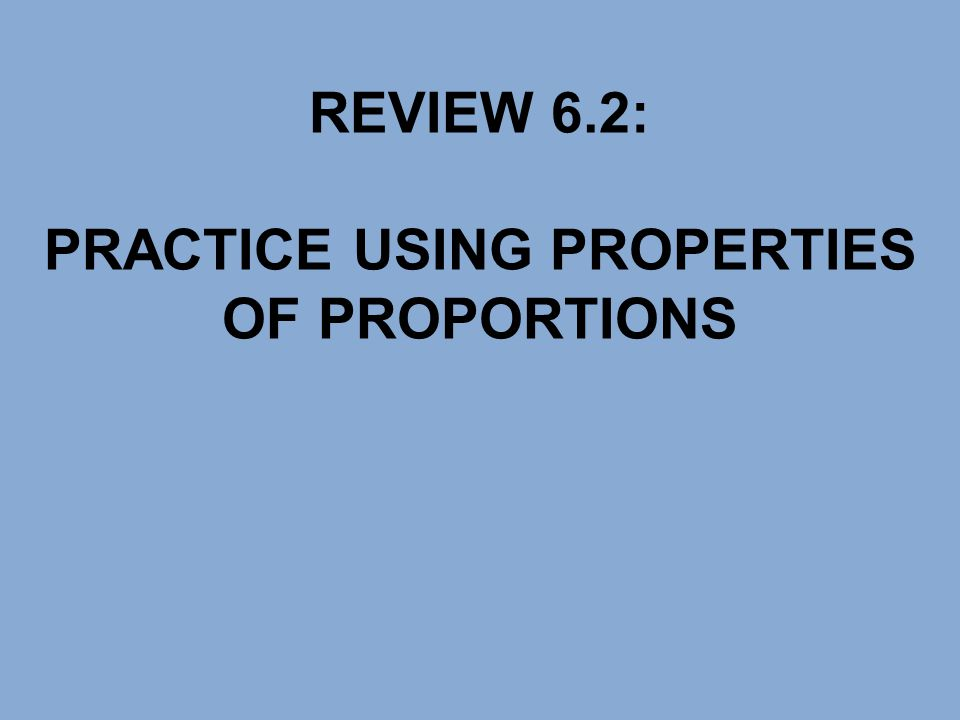 REVIEW 6.2: PRACTICE USING PROPERTIES OF PROPORTIONS