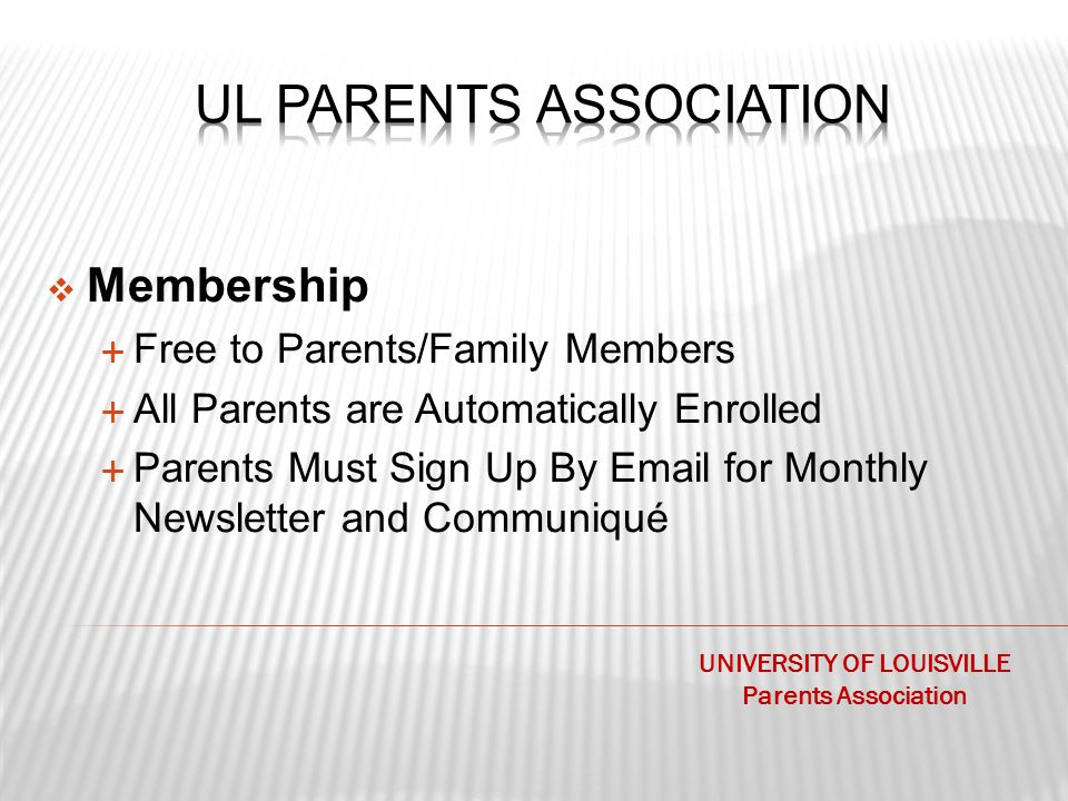  Membership  Free to Parents/Family Members  All Parents are Automatically Enrolled  Parents Must Sign Up By Email for Monthly Newsletter and Communiqué UNIVERSITY OF LOUISVILLE Parents Association