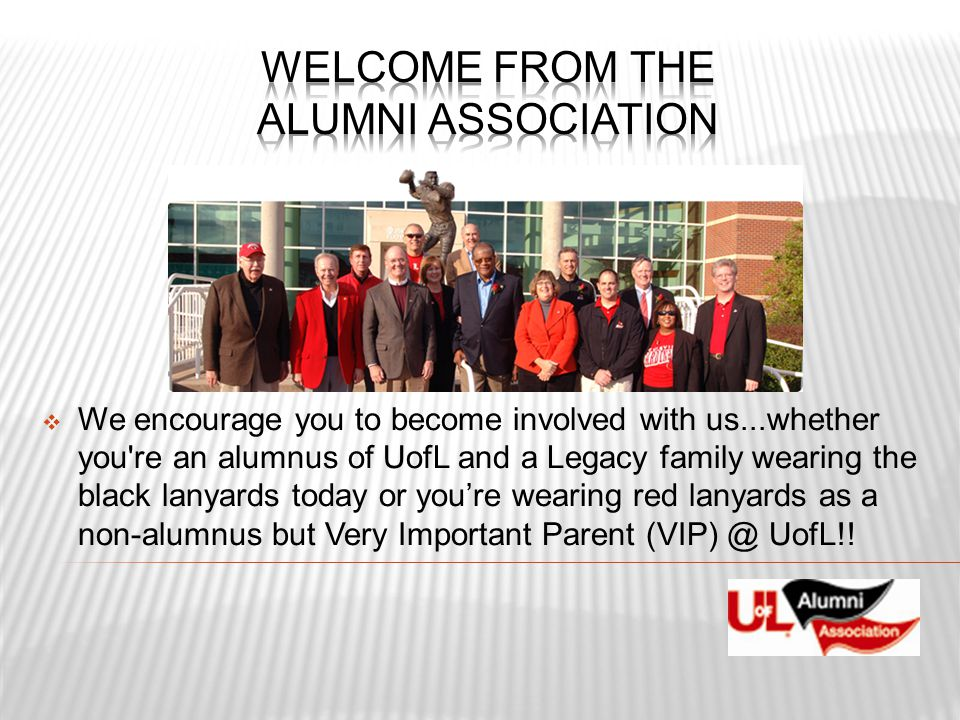  We encourage you to become involved with us...whether you're an alumnus of UofL and a Legacy family wearing the black lanyards today or you're weari