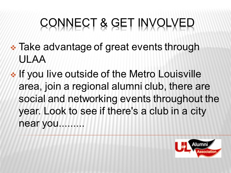  Take advantage of great events through ULAA  If you live outside of the Metro Louisville area, join a regional alumni club, there are social and ne