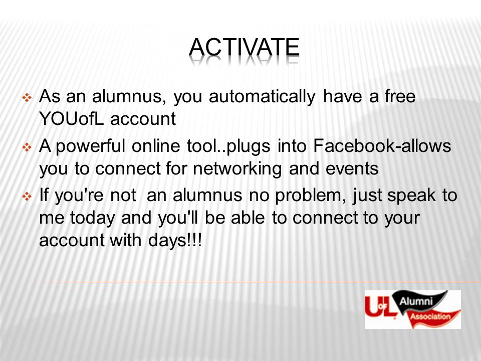  As an alumnus, you automatically have a free YOUofL account  A powerful online tool..plugs into Facebook-allows you to connect for networking and e