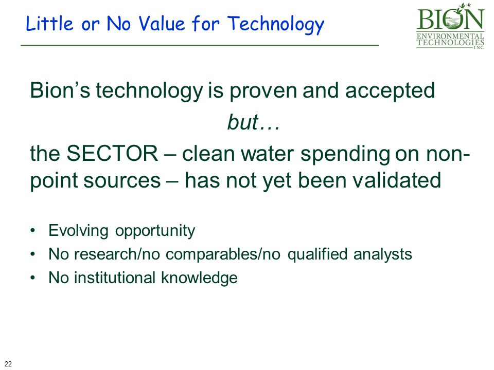 Bion's technology is proven and accepted but… the SECTOR – clean water spending on non- point sources – has not yet been validated Evolving opportunity No research/no comparables/no qualified analysts No institutional knowledge Little or No Value for Technology 22