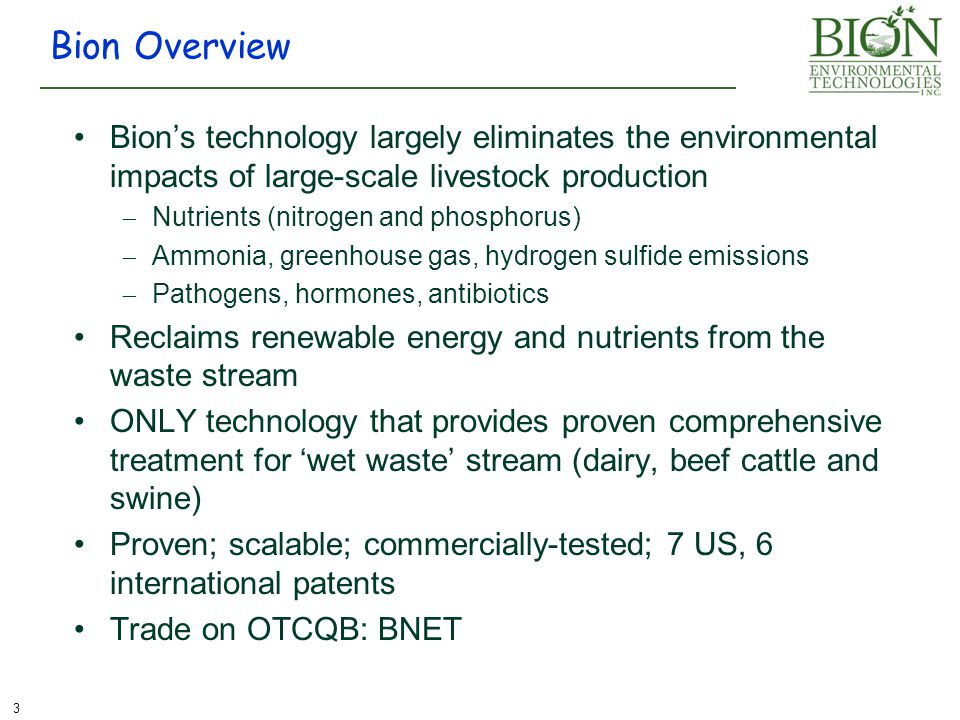 3 Bion Overview Bion's technology largely eliminates the environmental impacts of large-scale livestock production  Nutrients (nitrogen and phosphorus)  Ammonia, greenhouse gas, hydrogen sulfide emissions  Pathogens, hormones, antibiotics Reclaims renewable energy and nutrients from the waste stream ONLY technology that provides proven comprehensive treatment for 'wet waste' stream (dairy, beef cattle and swine) Proven; scalable; commercially-tested; 7 US, 6 international patents Trade on OTCQB: BNET