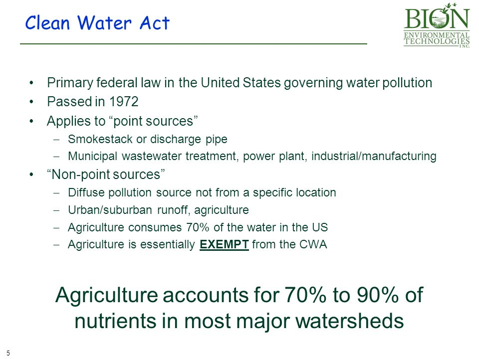 Primary federal law in the United States governing water pollution Passed in 1972 Applies to point sources  Smokestack or discharge pipe  Municipal wastewater treatment, power plant, industrial/manufacturing Non-point sources  Diffuse pollution source not from a specific location  Urban/suburban runoff, agriculture  Agriculture consumes 70% of the water in the US  Agriculture is essentially EXEMPT from the CWA Clean Water Act 5 Agriculture accounts for 70% to 90% of nutrients in most major watersheds