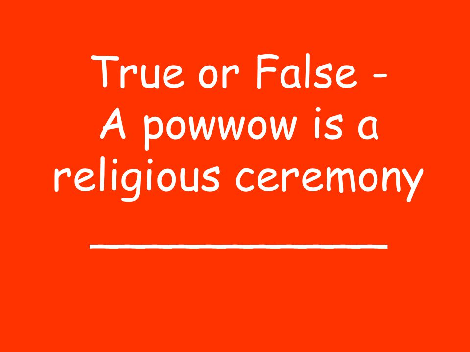 True or False - A powwow is a religious ceremony ___________