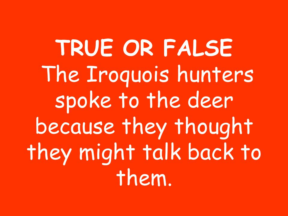 TRUE OR FALSE The Iroquois hunters spoke to the deer because they thought they might talk back to them.