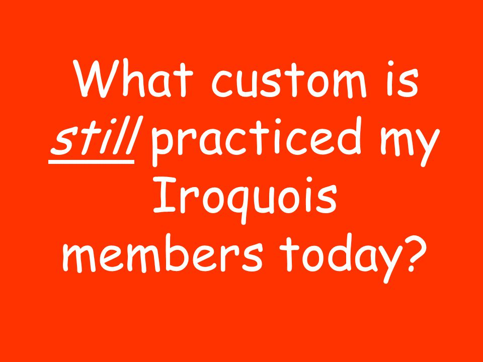 What custom is still practiced my Iroquois members today?