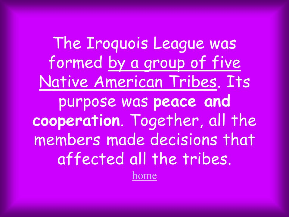 The Iroquois League was formed by a group of five Native American Tribes.