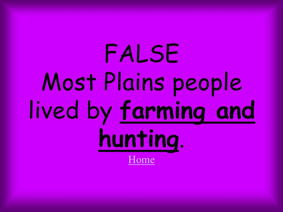FALSE Most Plains people lived by farming and hunting. Home Home