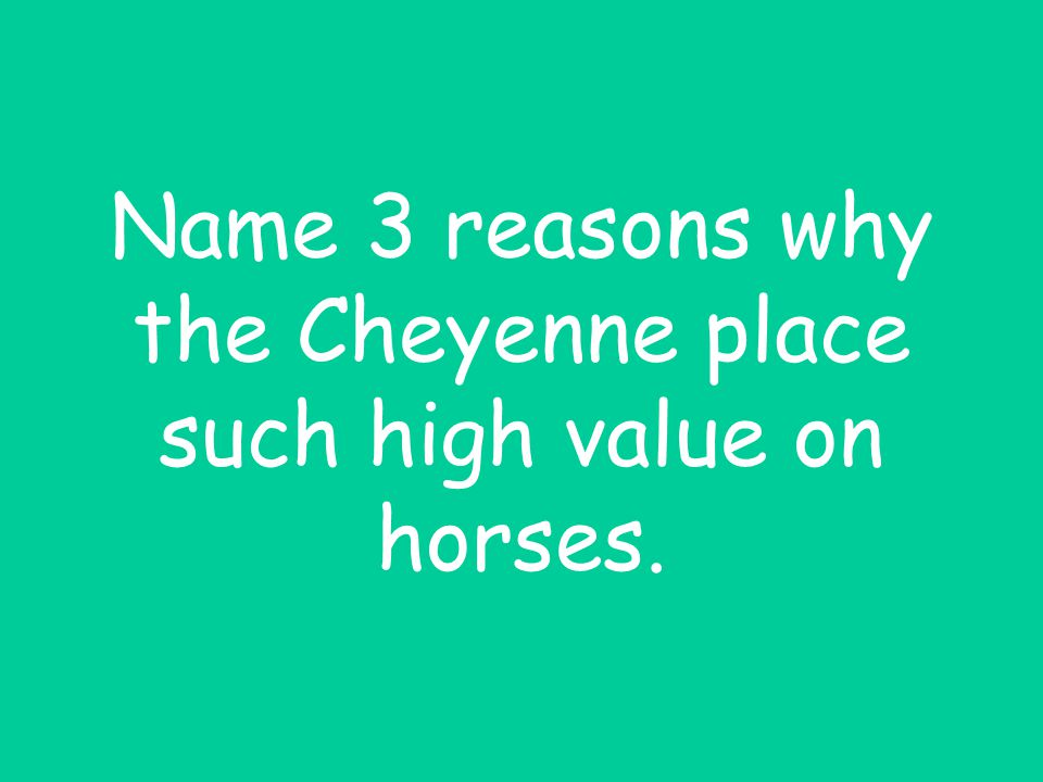 Name 3 reasons why the Cheyenne place such high value on horses.