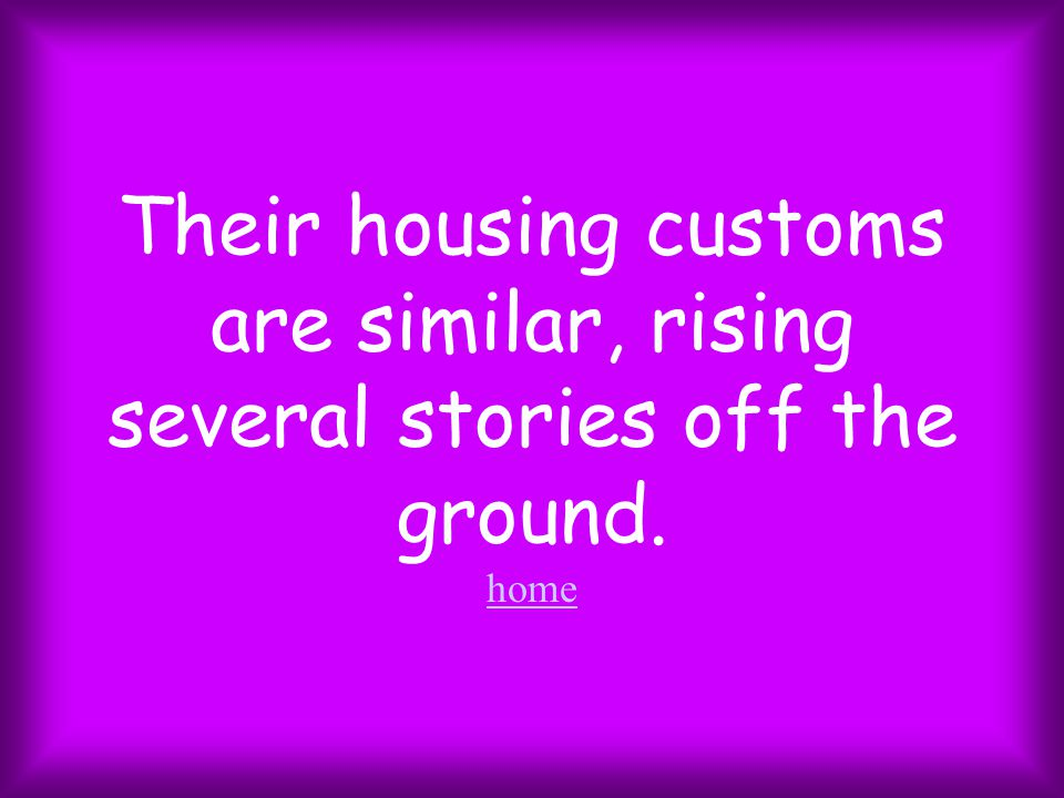 Their housing customs are similar, rising several stories off the ground. home home