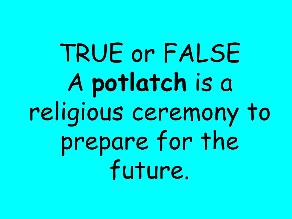 TRUE or FALSE A potlatch is a religious ceremony to prepare for the future.