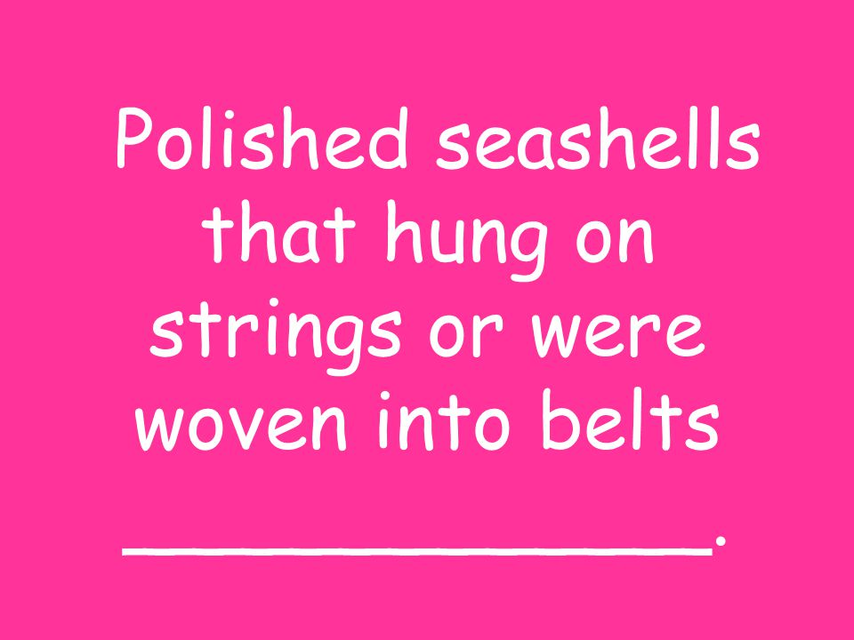 Polished seashells that hung on strings or were woven into belts ____________.