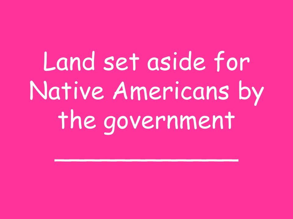 Land set aside for Native Americans by the government ____________