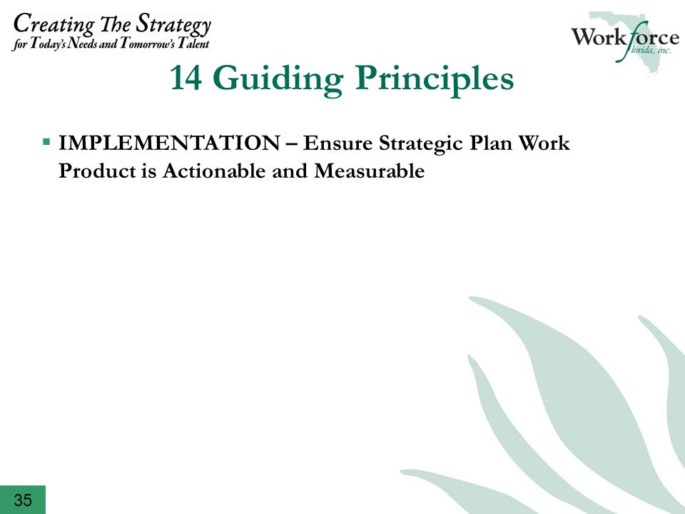 14 Guiding Principles  DOCUMENTATION – Document Key Steps and Milestones throughout Planning Process  TRANSPARENCY – Ensure Documentation is in Plain View  CLARITY – Balance the Need to Address a Complex System with Clarity, Outlines, Summaries, Assumptions and Decision Points  COMMON/SHARED LANGUAGE – Define and Re- define Key Terminology such as Demand-Driven, Talent Supply Chain and Universal Customer Access  ASK THE TOUGH QUESTIONS – Create an Environment of Inquiry  IMPLEMENTATION – Ensure Strategic Plan Work Product is Actionable and Measurable 35