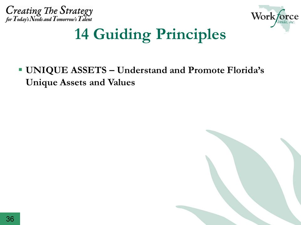 14 Guiding Principles  THEORY TO ACTION – Encourage Testing and Piloting of New Concepts, Solutions and Partnerships  COLLABORATION – Seek Ideas, Measures, Perspectives, Shared Accountabilities, Linkage(s) with Key Partners in Florida's Talent Supply Chain  NEW VENUES AND APPROACHES – Go to the Source, the Experts and the Discussion on the Terms and Calendars of Partners; Broaden Information Gathering Resources  RESPECT – Honor Opinions and Insights; Seek out Innovative Ideas; Stay on Schedule  DUAL APPROACH – Focus on Needs of Today and Economic Transformation of the Future  FLEXIBILITY – Help Workforce Florida and Other Participants in Talent Supply Chain Respond to Changing Conditions and New Opportunities  BEST PRACTICES – Seek out and Advance Successes  UNIQUE ASSETS – Understand and Promote Florida's Unique Assets and Values 36