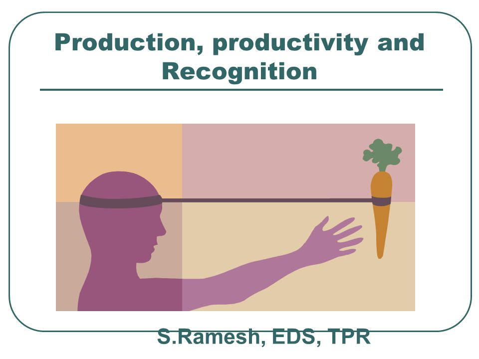 Production, productivity and Recognition S.Ramesh, EDS, TPR
