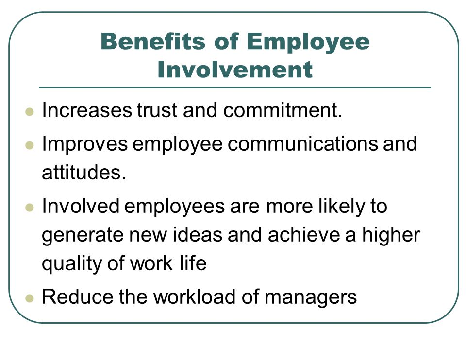 Benefits of Employee Involvement Increases trust and commitment.