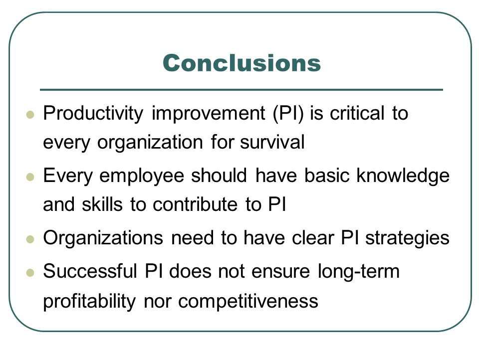 Conclusions Productivity improvement (PI) is critical to every organization for survival Every employee should have basic knowledge and skills to contribute to PI Organizations need to have clear PI strategies Successful PI does not ensure long-term profitability nor competitiveness
