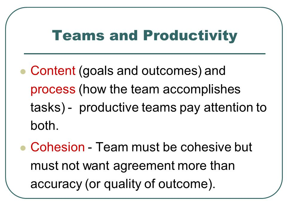 Teams and Productivity Content (goals and outcomes) and process (how the team accomplishes tasks) - productive teams pay attention to both.