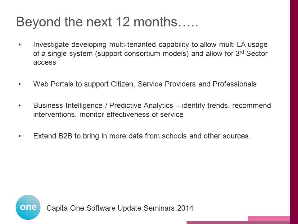 Capita One National User Group 2014 Capita One Software Update Seminars 2014 Beyond the next 12 months….. Investigate developing multi-tenanted capabi