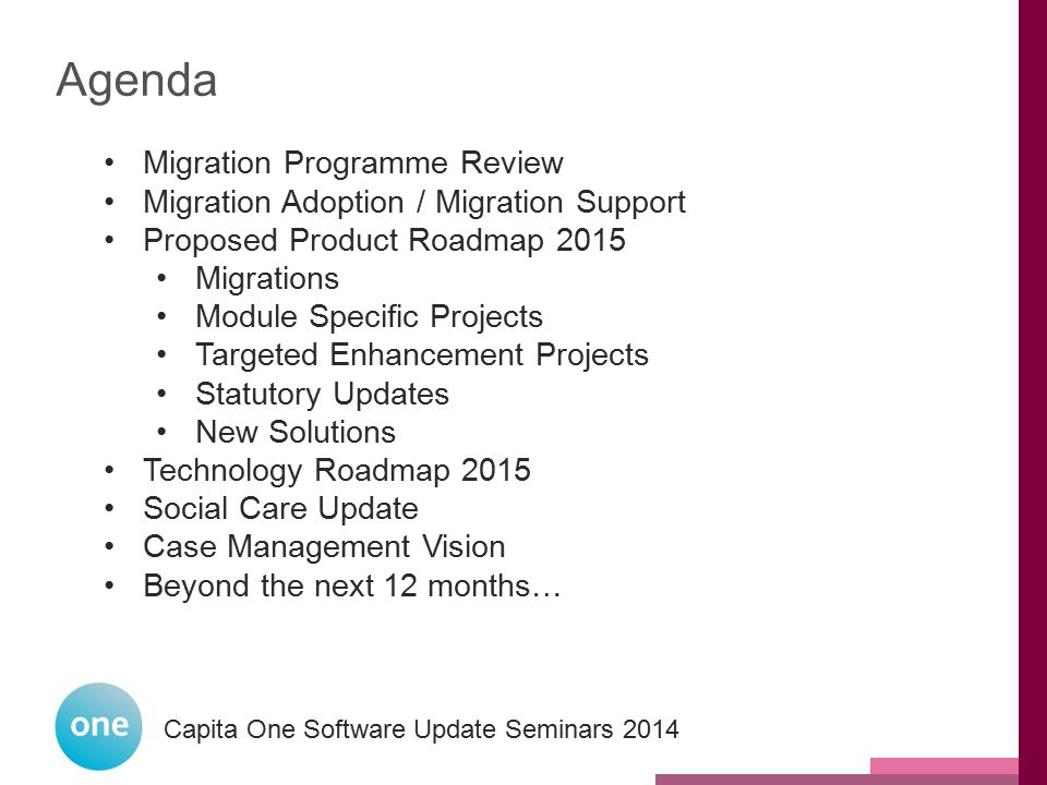 Capita One National User Group 2014 Capita One Software Update Seminars 2014 Agenda Migration Programme Review Migration Adoption / Migration Support