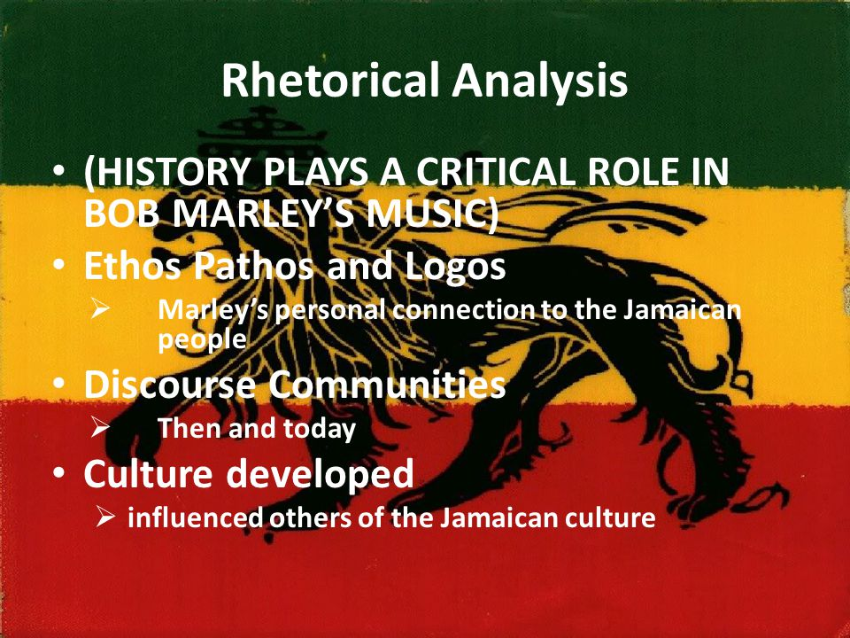 Rhetorical Analysis (HISTORY PLAYS A CRITICAL ROLE IN BOB MARLEY'S MUSIC) Ethos Pathos and Logos  Marley's personal connection to the Jamaican people
