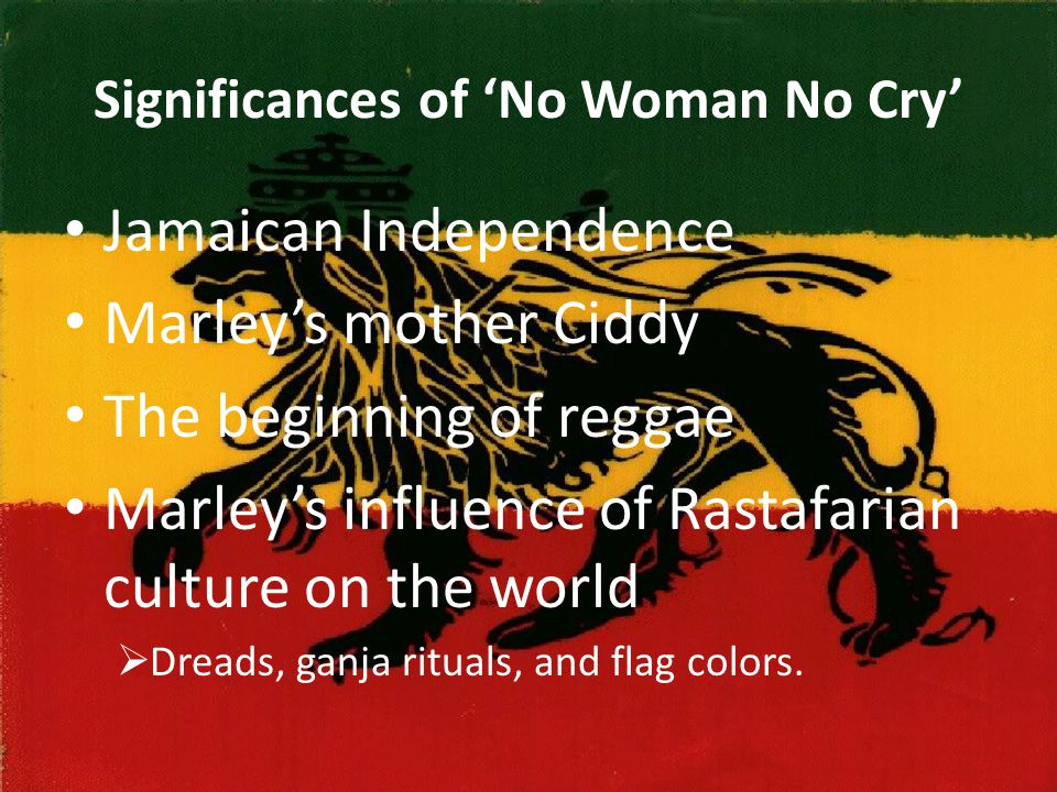 Significances of 'No Woman No Cry' Jamaican Independence Marley's mother Ciddy The beginning of reggae Marley's influence of Rastafarian culture on the world  Dreads, ganja rituals, and flag colors.