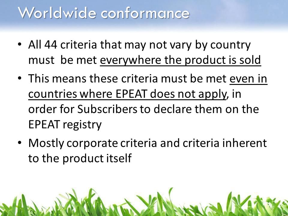 Worldwide conformance All 44 criteria that may not vary by country must be met everywhere the product is sold This means these criteria must be met ev